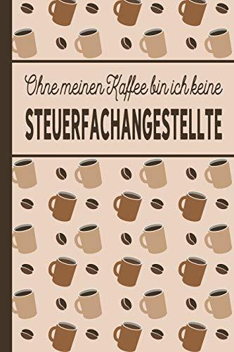 Ohne meinen Kaffee bin ich keine Steuerfachangestellte: Geschenk für Steuerfachangestellte, die viel Kaffee brauchen - blanko A5 Notizbuch liniert mit über 100 Seiten Geschenkidee - Kaffee-Softcover