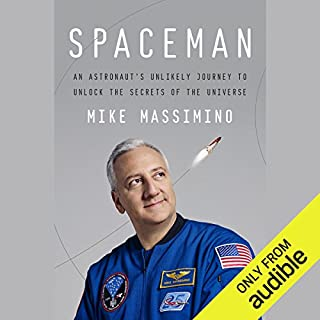 Spaceman     An Astronaut's Unlikely Journey to Unlock the Secrets of the Universe              Written by:                                                                                                                                 Mike Massimino                               Narrated by:                                                                                                                                 Mike Massimino                      Length: 10 hrs and 54 mins     12 ratings     Overall 5.0
