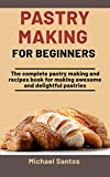Pastry Making For Beginners: The Complete Pastry Making And Recipes Book For Making Awesome And Delightful Pastries