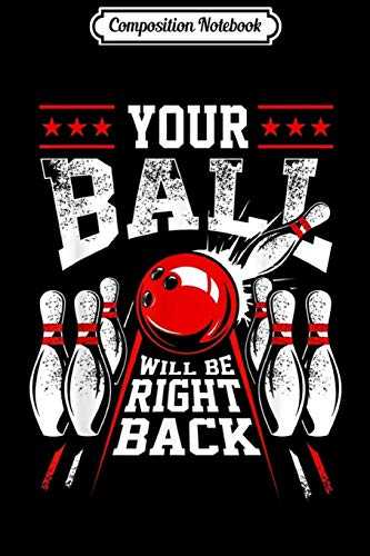 Composition Notebook: Your Ball Will Be Right Back Fun Bowling For Men & Women  Journal/Notebook Blank Lined Ruled 6x9 100 Pages