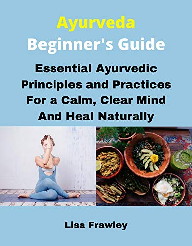 Ayurveda Beginner's Guide: Essential Ayurvedic Principles and Practices for a Calm, Clear Mind and Heal Naturally