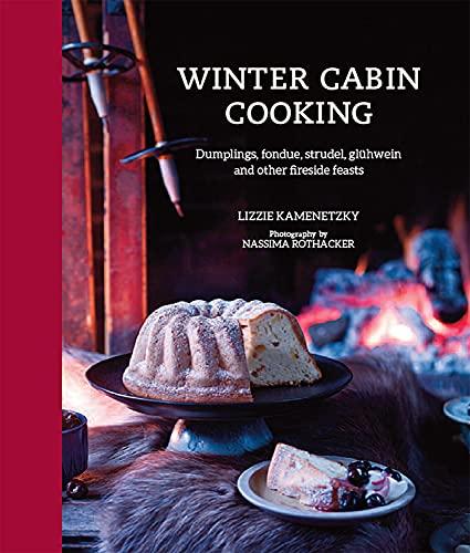 Winter Cabin Cooking: Dumplings, fondue, gluhwein and other fireside feasts