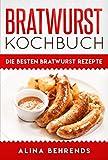 Bratwurst Kochbuch, die besten Bratwurst Rezepte zum Kochen, Grillen und Bratwürste selber machen (German Edition)