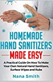 Homemade Hand Sanitizers Made Easy: A Practical Guide on How to Make your Own Natural Hand Sanitizers, Surface Wipes and Rubs