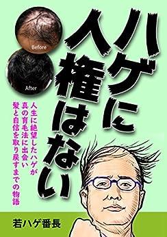 [若ハゲ番長]のハゲに人権はない: 人生に絶望したハゲが真の育毛法に出会い髪と自信を取り戻すまでの物語 (日本育毛企画)