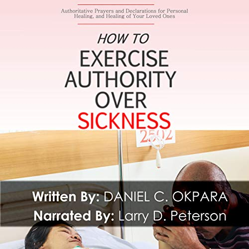 How to Exercise Authority over Sickness     Authoritative Prayers and Declarations for Personal Healing, and Healing of Your Loved Ones              By:                                                                                                                                 Daniel C. Okpara                               Narrated by:                                                                                                                                 Larry D. Peterson                      Length: 1 hr and 10 mins     5 ratings     Overall 4.6
