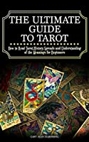 The Ultimate Guide to Tarot: How to Read Tarot, History, Spreads and Understanding of the Meanings for Beginners