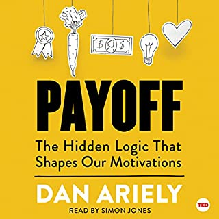 Payoff     The Hidden Logic That Shapes Our Motivations              Written by:                                                                                                                                 Dan Ariely                               Narrated by:                                                                                                                                 Simon Jones                      Length: 2 hrs and 35 mins     10 ratings     Overall 4.8