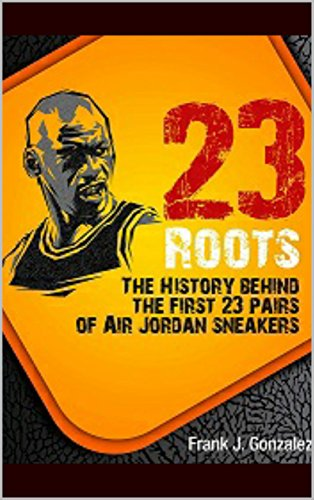23 Roots: The History Behind The First 23 Pairs of Air Jordan Sneakers (English Edition)