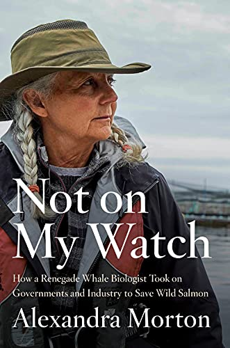 Not on My Watch: How a renegade whale biologist took on governments and industry to save wild salmon