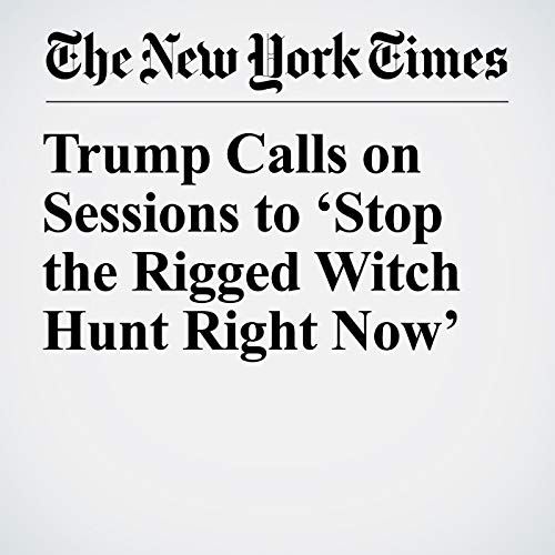 Trump Calls on Sessions to 'Stop the Rigged Witch Hunt Right Now' copertina