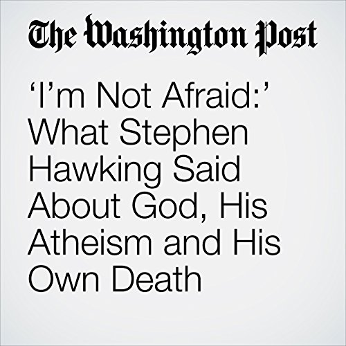 'I'm Not Afraid:' What Stephen Hawking Said About God, His Atheism and His Own Death copertina