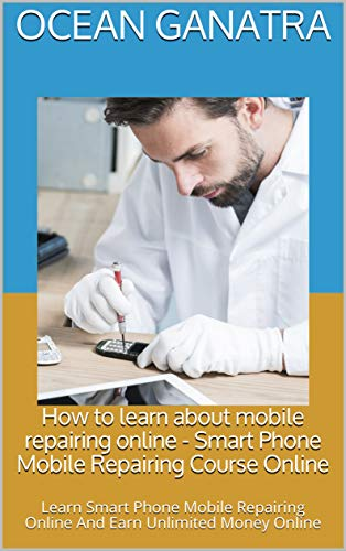 How to learn about mobile repairing online - Smart Phone Mobile Repairing Course Online: Learn Smart Phone Mobile Repairing Online And Earn Unlimited Money Online (SMARTPHONELEARNING007 Book 1)