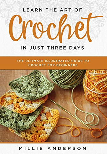 Learn the Art of Crochet in Just Three Days: The Ultimate Illustrated Guide to Crochet for Beginners by [Millie Anderson]