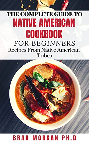 THE COMPLETE GUIDE TO NATIVE AMERICAN COOKBOOK FOR BEGINNERS: Recipes From Native American Tribes (English Edition)