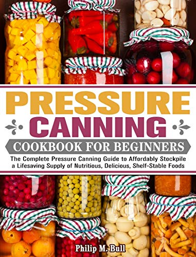 Pressure Canning Cookbook For Beginners: The Complete Pressure Canning Guide to Affordably Stockpile a Lifesaving Supply of Nutritious, Delicious, Shelf-Stable Foods