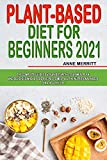 Plant-Based Diet for Beginners 2021: The Complete Guide to Vegan Diet with 21-Day Meal Plan and Delicious Whole Food Recipes to Meet All The Nutritional Needs for a Healthy Life