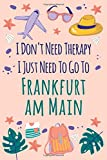 I Don t Need Therapy I Just Need To Go ToFrankfurt am Main Log Journal / NoteBook  6x9 Ruled Lined 120 Pages Trip traveler log book: Frankfurt am Main ... Quotes Diaries pad blotterperfect giftk