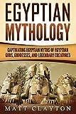 Egyptian Mythology: Captivating Egyptian Myths of Egyptian Gods, Goddesses, and Legendary Creatures