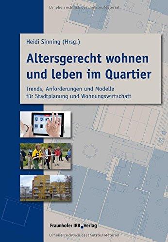 Altersgerecht wohnen und leben im Quartier: Trends, Anforderungen und Modelle für Stadtplanung und Wohnungswirtschaft