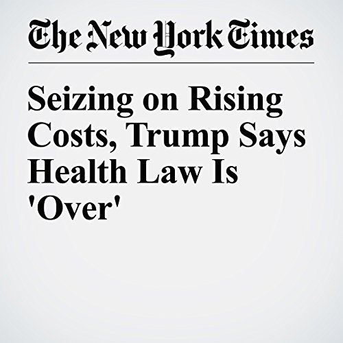 Seizing on Rising Costs, Trump Says Health Law Is 'Over' cover art