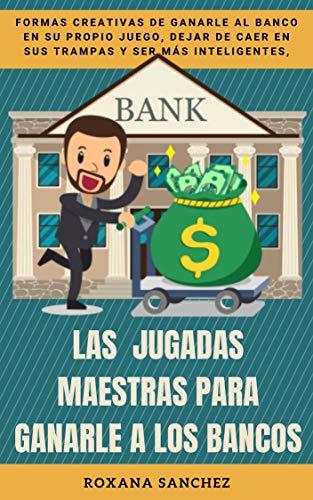 LAS JUGADAS MAESTRAS PARA GANARLE A LOS BANCOS: Formas creativas de ganarle al banco en su propio juego, dejar de caer en sus trampas y ser más inteligentes