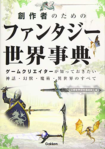 創作者のためのファンタジー世界事典: ゲームクリエイターが知っておきたい神話・幻獣・魔術・異世界のすべて