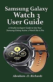 Samsung Galaxy Watch 3 User Guide: A Newbie to Expert Guide to Use Your Samsung Galaxy Active 2 Watch like A Pro