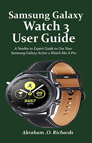 Samsung Galaxy Watch 3 User Guide: A Newbie to Expert Guide to Use Your Samsung Galaxy Active 2 Watch like A Pro