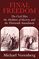 Final Freedom: The Civil War, the Abolition of Slavery, and the Thirteenth Amendment (Cambridge Historical Studies in American Law and Society)