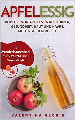 Apfelessig als Wunderhausmittel für Vitalität und Gesundheit: Vorteile von Apfelessig auf Körper, Gesundheit, Haut und Haare. Mit einfachem Rezept. (Wunderlebensmittel 1)