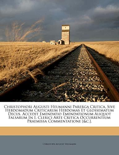 Christophori Augusti Heumanni Parerga Critica, Sive Hebdomadum Criticarum Hebdomas Et Glossematum Decus. Accedit Emendatio Emendationum Aliquot ... Commentatione [&c.]. (Italian Edition)