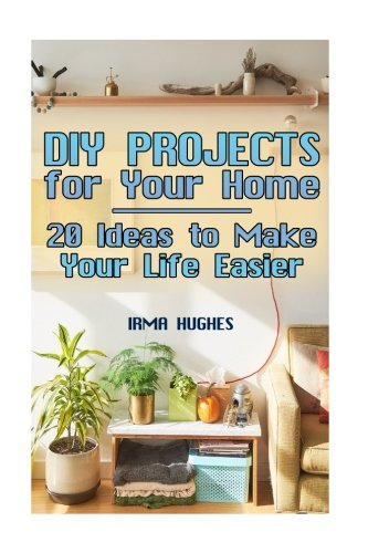 DIY Projects for Your Home: 20 Ideas to Make Your Life Easier: (DIY Projects, DIY Projects Book) (Fun DIY Projects)