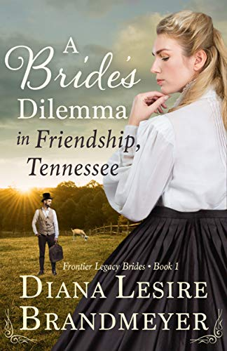 A Bride's Dilemma in Friendship, Tennessee (Frontier Legacy Brides Book 1) by [Diana Lesire Brandmeyer]