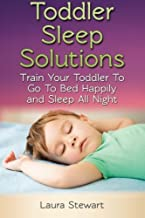Toddler Sleep Solutions: Train Your Toddler To Go To Bed Happily and Sleep All Night