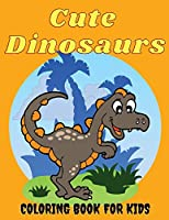 Cute Dinosaurs Coloring Book for Kids: Amazing Dinosaur Coloring Pages for Boys & Girls Ages 2-5, 4-8. Fun Children's Coloring Images with 50 Adorable Dinosaur Pages for Relaxation Time. Activity Book for Toddlers and Cool Gift for Birthdays