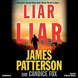 Liar Liar     Harriet Blue, Book 3              Written by:                                                                                                                                 James Patterson,                                                                                        Candice Fox                               Narrated by:                                                                                                                                 Federay Holmes                      Length: 7 hrs and 57 mins     5 ratings     Overall 4.6