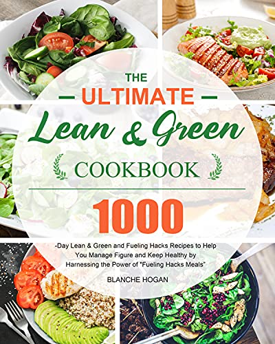 The Ultimate Lean and Green Cookbook: 1000-Day Lean & Green and Fueling Hacks Recipes to Help You Manage Figure and Keep Healthy by Harnessing the Power of