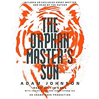 The Orphan Master's Son     A Novel              By:                                                                                                                                 Adam Johnson                               Narrated by:                                                                                                                                 Tim Kang,                                                                                        Josiah D. Lee,                                                                                        James Kyson Lee,                   and others                 Length: 19 hrs and 20 mins     4,021 ratings     Overall 4.3