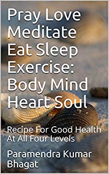 Pray Love Meditate Eat Sleep Exercise: Body Mind Heart Soul: Recipe For Good Health At All Four Levels by [Paramendra Kumar Bhagat]