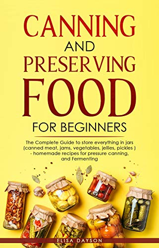 CANNING AND PRESERVING FOOD FOR BEGINNERS: The Complete Guide to store everything in jars ( Canned Meat, Jams, Vegetables, Jellies, Pickles ) - homemade recipes for pressure canning, and Fermenting by [Elisa  Dayson]