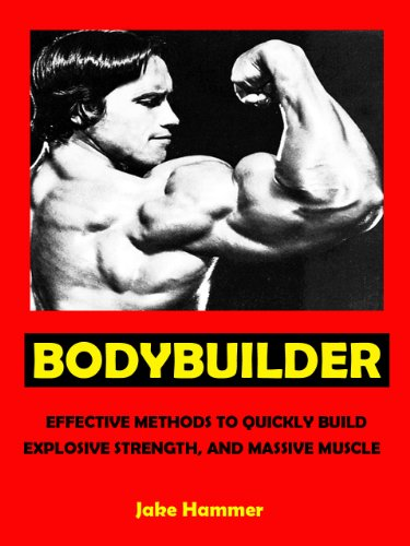 Bodybuilder --- Effective Methods to Quickly Build Explosive Strength, and Massive Muscle --- Get Bigger Leaner Stronger Now! (English Edition)