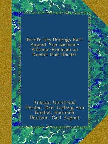 Briefe Des Herzogs Karl August Von Sachsen-Weimar-Eisenach an Knebel Und Herder