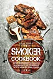 Smoker Cookbook: Complete Smoker Cookbook for Real Barbecue, The Ultimate How-To Guide for Smoking...