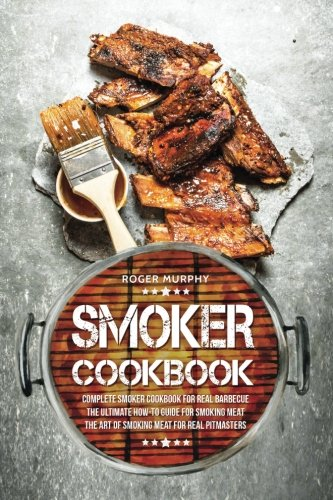 Smoker Cookbook: Complete Smoker Cookbook for Real Barbecue, The Ultimate How-To Guide for Smoking Meat, The Art of Smoking Meat for Real Pitmasters