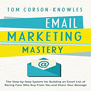 Email Marketing Mastery     The Step-By-Step System for Building an Email List of Raving Fans Who Buy From You and Share Your Message              By:                                                                                                                                 Tom Corson-Knowles                               Narrated by:                                                                                                                                 Greg Zarcone                      Length: 1 hr and 53 mins     31 ratings     Overall 4.6