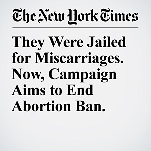 They Were Jailed for Miscarriages. Now, Campaign Aims to End Abortion Ban. copertina