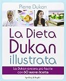 La dieta Dukan illustrata. La Dukan ancora più facile con 60 nuove ricette. Ediz. illustrata