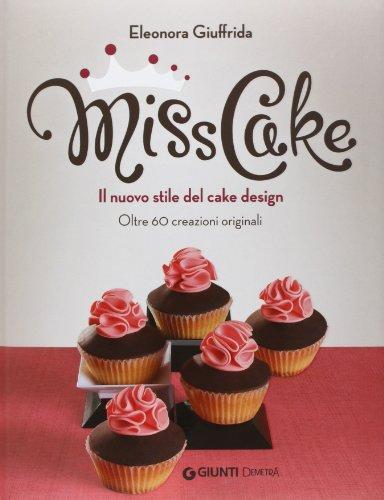 Miss cake. Il nuovo stile del cake design. Oltre 60 progetti originali