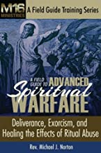 A Field Guide to Advanced Spiritual Warfare: Deliverance, Exorcism, and Healing the Effects of Ritual Abuse (M16 Ministries A Field Guide Training Series) (Volume 1)